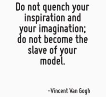 Do not quench your inspiration and your imagination; do not become the slave of your model. by Quotr