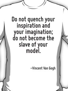 Do not quench your inspiration and your imagination; do not become the slave of your model. T-Shirt