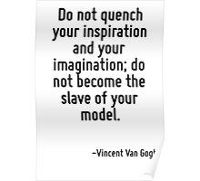 Do not quench your inspiration and your imagination; do not become the slave of your model. Poster