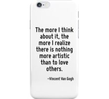 The more I think about it, the more I realize there is nothing more artistic than to love others. iPhone Case/Skin