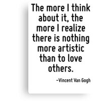 The more I think about it, the more I realize there is nothing more artistic than to love others. Canvas Print