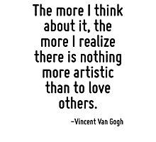 The more I think about it, the more I realize there is nothing more artistic than to love others. Photographic Print