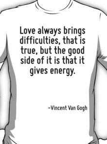 Love always brings difficulties, that is true, but the good side of it is that it gives energy. T-Shirt