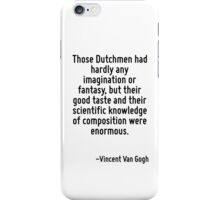 Those Dutchmen had hardly any imagination or fantasy, but their good taste and their scientific knowledge of composition were enormous. iPhone Case/Skin