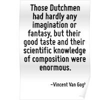 Those Dutchmen had hardly any imagination or fantasy, but their good taste and their scientific knowledge of composition were enormous. Poster