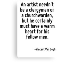 An artist needn't be a clergyman or a churchwarden, but he certainly must have a warm heart for his fellow men. Canvas Print