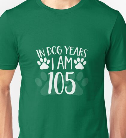 In Dog Years I'm 105 Unisex T-Shirt