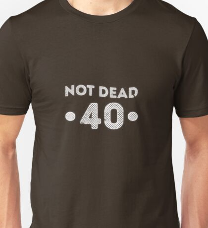 Not dead 40th Birthday Unisex T-Shirt