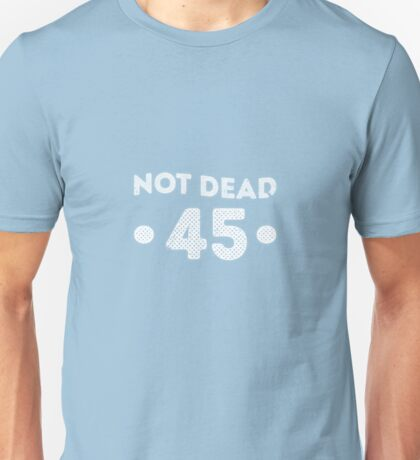 Not Dead 45th Birthday Unisex T-Shirt