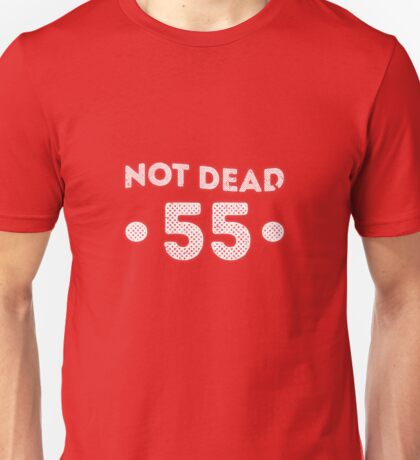 Not Dead 55th Birthday Unisex T-Shirt