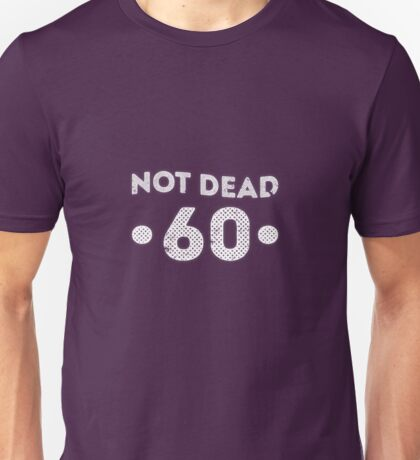 Not Dead 60th Birthday Unisex T-Shirt