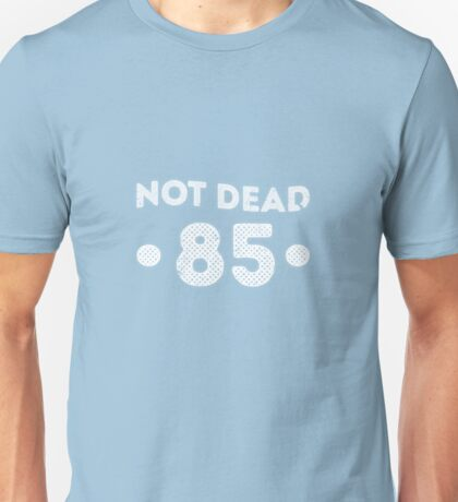 Not Dead 85th Birthday Unisex T-Shirt