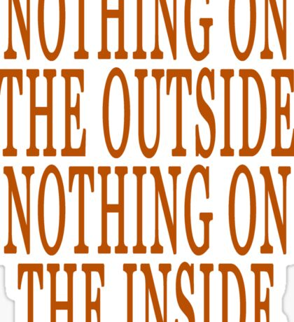 NOTHING ON THE OUTSIDE NOTHING ON THE INSIDE Sticker