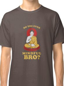 Do You Even Mindful Bro? Classic T-Shirt