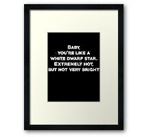 Baby, youre like a white dwarf star Extremely hot, but not very bright Framed Print