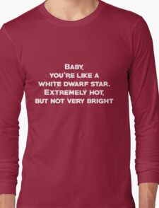 Baby, youre like a white dwarf star Extremely hot, but not very bright Long Sleeve T-Shirt