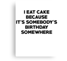 I eat cake because its somebody's birthday somewhere Canvas Print