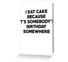 I eat cake because its somebody's birthday somewhere Greeting Card