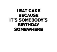 I eat cake because its somebody's birthday somewhere Photographic Print