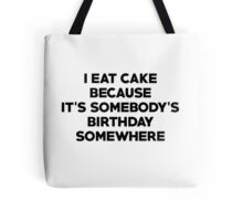 I eat cake because its somebody's birthday somewhere Tote Bag