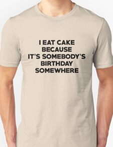 I eat cake because its somebody's birthday somewhere Unisex T-Shirt
