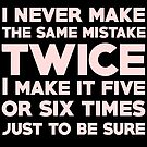 I never make the same mistake twice, I make it five or six times, just to be sure by SlubberBub