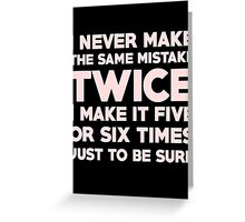 I never make the same mistake twice, I make it five or six times, just to be sure Greeting Card