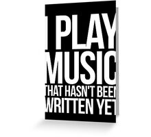 I play music that hasn't been written yet Greeting Card