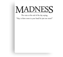 Madness The voice at the end of the day saying, Hey, is there room in your head for just one more Canvas Print