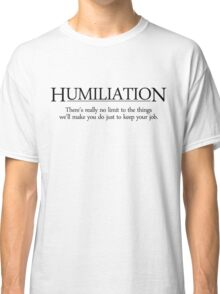 Theres really no limit to the things well make you do just to keep your job. Classic T-Shirt