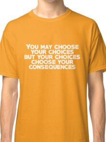 You may choose your choices, but your choices choose your consequences Classic T-Shirt