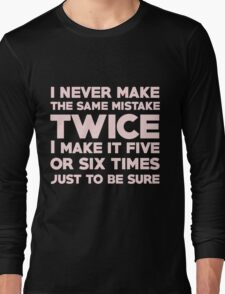 I never make the same mistake twice, I make it five or six times, just to be sure Long Sleeve T-Shirt
