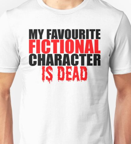 My favourite fictional character is dead Unisex T-Shirt