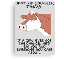 Don't kid yourself jimmy Canvas Print