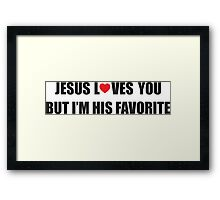 Jesus loves you, but I'm his favorite Framed Print