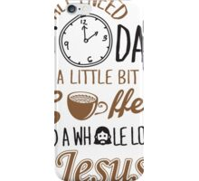 All I Need Today Is A Little Bit Of Coffee And Whole Lot Of Jesus  iPhone Case/Skin