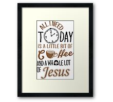 All I Need Today Is A Little Bit Of Coffee And Whole Lot Of Jesus  Framed Print