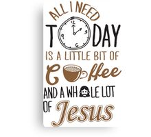 All I Need Today Is A Little Bit Of Coffee And Whole Lot Of Jesus  Canvas Print
