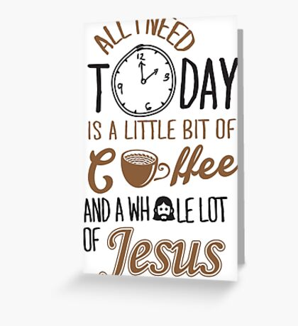 All I Need Today Is A Little Bit Of Coffee And Whole Lot Of Jesus  Greeting Card
