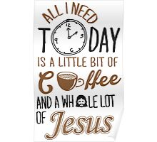 All I Need Today Is A Little Bit Of Coffee And Whole Lot Of Jesus  Poster