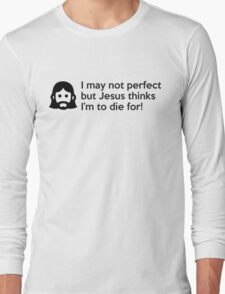 I may not perfect but Jesus thinks I'm to die for Long Sleeve T-Shirt