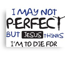 I may not perfect but Jesus thinks I'm to die for Canvas Print