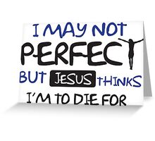I may not perfect but Jesus thinks I'm to die for Greeting Card