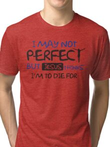 I may not perfect but Jesus thinks I'm to die for Tri-blend T-Shirt