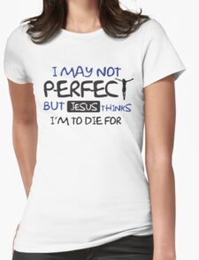 I may not perfect but Jesus thinks I'm to die for Womens Fitted T-Shirt