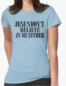 Jesus don't believe in me either Womens Fitted T-Shirt