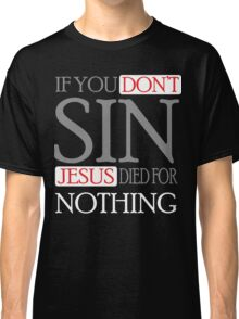 If you don't sin, Jesus died for nothing Classic T-Shirt