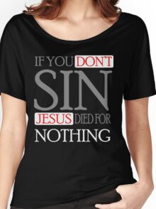 If you don't sin, Jesus died for nothing Women's Relaxed Fit T-Shirt