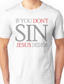 If you don't sin, Jesus died for nothing Unisex T-Shirt