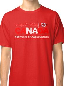 Happy Birthday Canada 150 Years Of Awesomeness Classic T-Shirt